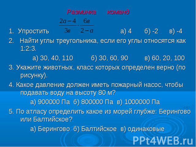 1. Упростить а) 4 б) -2 в) -4 2. Найти углы треугольника, если его углы относятся как 1:2:3. а) 30, 40, 110 б) 30, 60, 90 в) 60, 20, 100 3. Укажите животных, класс которых определен верно (по рисунку). 4. Какое давление должен иметь пожарный насос, …