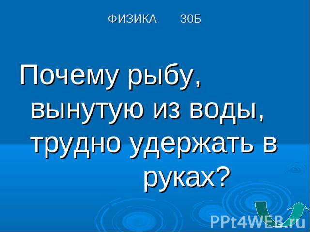 Почему рыбу, вынутую из воды, трудно удержать в руках? Почему рыбу, вынутую из воды, трудно удержать в руках?