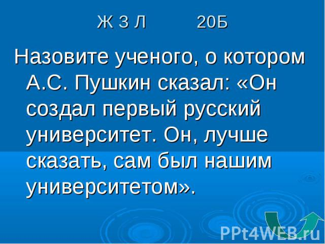 Назовите ученого, о котором А.С. Пушкин сказал: «Он создал первый русский университет. Он, лучше сказать, сам был нашим университетом». Назовите ученого, о котором А.С. Пушкин сказал: «Он создал первый русский университет. Он, лучше сказать, сам был…