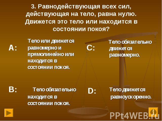 Тело или движется равномерно и прямолинейно или находится в состоянии покоя. Тело или движется равномерно и прямолинейно или находится в состоянии покоя.