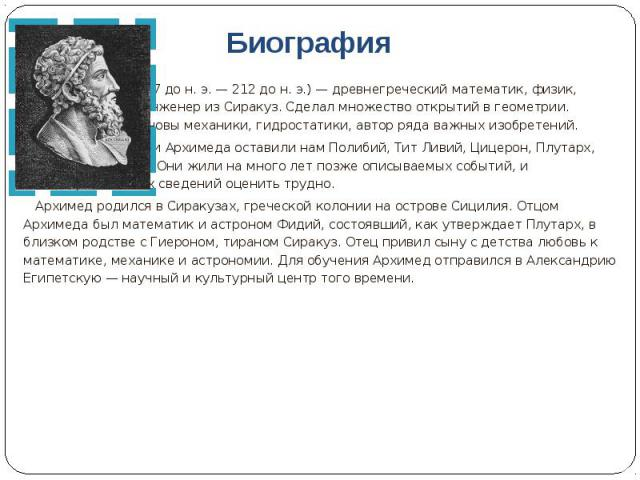 Биография Архимед ( 287 до н. э. — 212 до н. э.) — древнегреческий математик, физик, механик и инженер из Сиракуз. Сделал множество открытий в геометрии. Заложил основы механики, гидростатики, автор ряда важных изобретений. Сведения о жизни Архимеда…