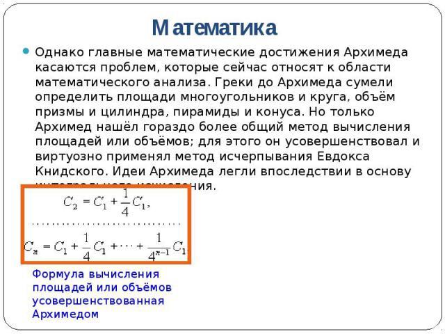 Однако главные математические достижения Архимеда касаются проблем, которые сейчас относят к области математического анализа. Греки до Архимеда сумели определить площади многоугольников и круга, объём призмы и цилиндра, пирамиды и конуса. Но только …