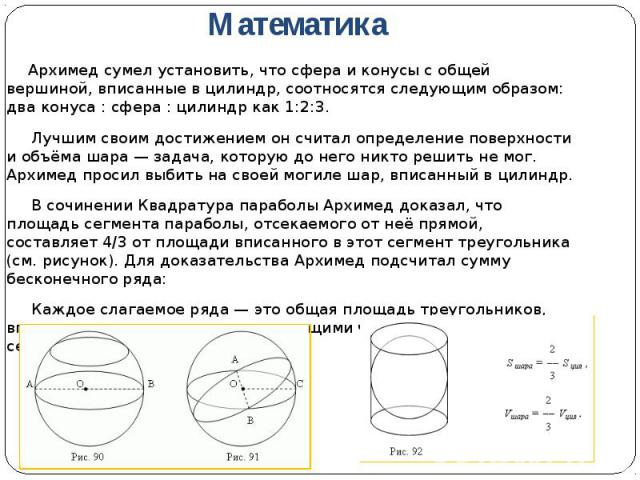 Архимед сумел установить, что сфера и конусы с общей вершиной, вписанные в цилиндр, соотносятся следующим образом: два конуса : сфера : цилиндр как 1:2:3. Архимед сумел установить, что сфера и конусы с общей вершиной, вписанные в цилиндр, соотносятс…