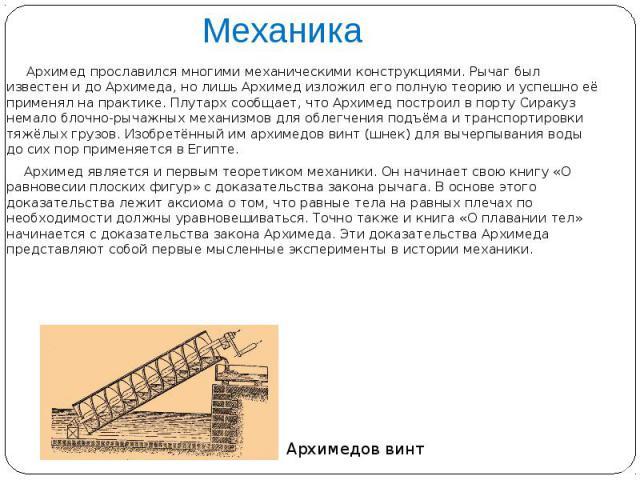 Механика Архимед прославился многими механическими конструкциями. Рычаг был известен и до Архимеда, но лишь Архимед изложил его полную теорию и успешно её применял на практике. Плутарх сообщает, что Архимед построил в порту Сиракуз немало блочно-рыч…