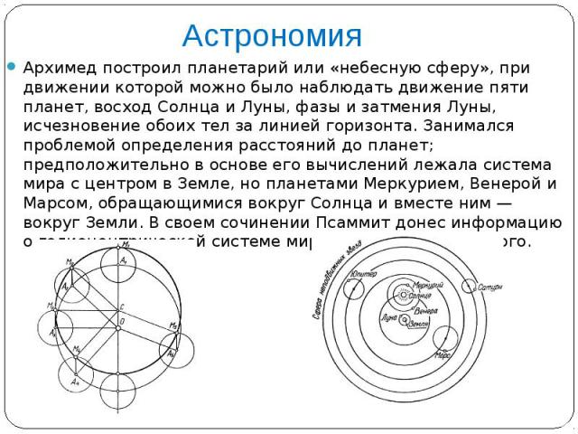 Астрономия Архимед построил планетарий или «небесную сферу», при движении которой можно было наблюдать движение пяти планет, восход Солнца и Луны, фазы и затмения Луны, исчезновение обоих тел за линией горизонта. Занимался проблемой определения расс…