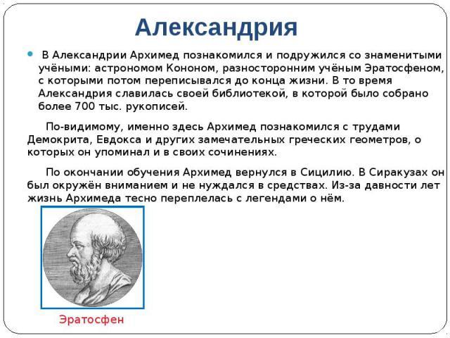 Александрия В Александрии Архимед познакомился и подружился со знаменитыми учёными: астрономом Кононом, разносторонним учёным Эратосфеном, с которыми потом переписывался до конца жизни. В то время Александрия славилась своей библиотекой, в кот…