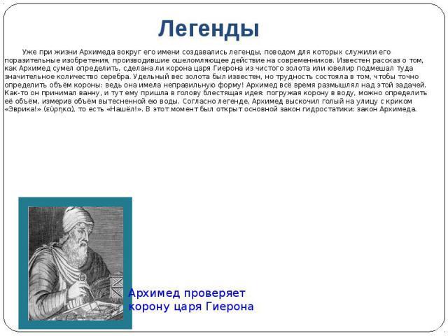 Легенды Уже при жизни Архимеда вокруг его имени создавались легенды, поводом для которых служили его поразительные изобретения, производившие ошеломляющее действие на современников. Известен рассказ о том, как Архимед сумел определить, сделана ли ко…