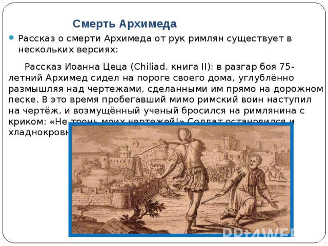 Смерть Архимеда Рассказ о смерти Архимеда от рук римлян существует в нескольких версиях: Рассказ Иоанна Цеца (Chiliad, книга II): в разгар боя 75-летний Архимед сидел на пороге своего дома, углублённо размышляя над чертежами, сделанными им прямо на …