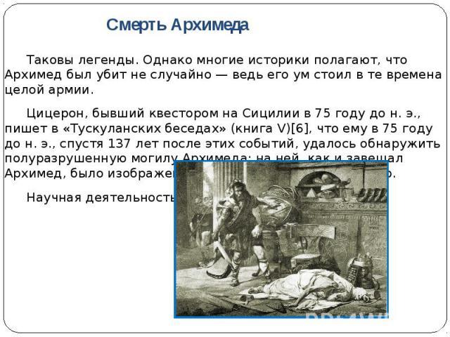 Таковы легенды. Однако многие историки полагают, что Архимед был убит не случайно — ведь его ум стоил в те времена целой армии. Таковы легенды. Однако многие историки полагают, что Архимед был убит не случайно — ведь его ум стоил в те времена целой …
