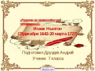 Исаак Ньютон (25декабря 1642-20 марта 1727) Подготовил Друздев Андрей Ученик 7 к