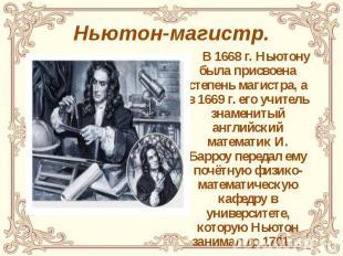 Ньютон-магистр. В 1668 г. Ньютону была присвоена степень магистра, а в 1669 г. е