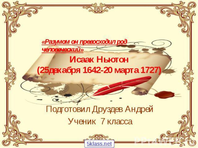 Исаак Ньютон (25декабря 1642-20 марта 1727) Подготовил Друздев Андрей Ученик 7 класса