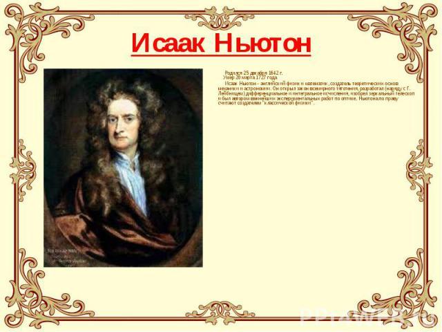 Исаак Ньютон Родился 25 декабря 1642 г. Умер 20 марта 1727 года Исаак Ньютон - английский физик и математик, создатель теоретических основ механики и астрономии. Он открыл закон всемирного тяготения, разработал (наряду с Г. Лейбницем) дифференциальн…