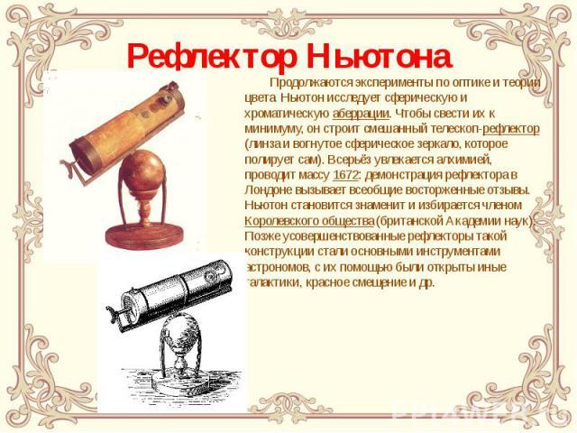 Рефлектор Ньютона Продолжаются эксперименты по оптике и теории цвета. Ньютон исследует сферическую и хроматическую аберрации. Чтобы свести их к минимуму, он строит смешанный телескоп-рефлектор (линза и вогнутое сферическое зеркало, которое полирует …