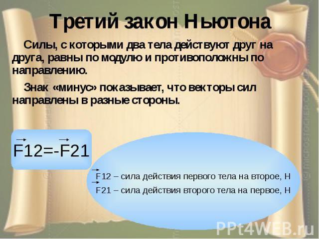 Третий закон Ньютона Силы, с которыми два тела действуют друг на друга, равны по модулю и противоположны по направлению. Знак «минус» показывает, что векторы сил направлены в разные стороны.