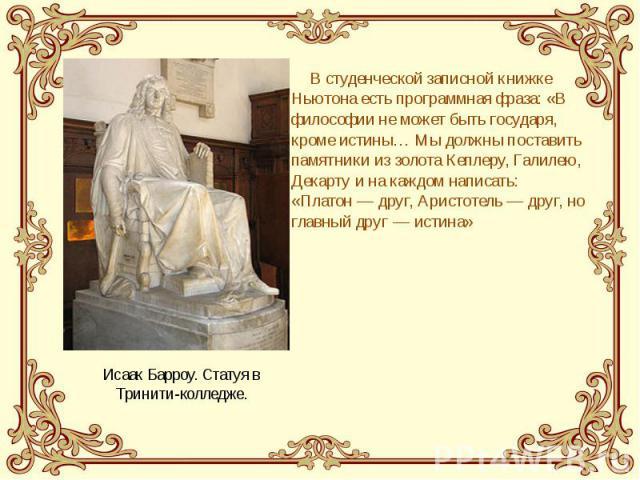 В студенческой записной книжке Ньютона есть программная фраза: «В философии не может быть государя, кроме истины… Мы должны поставить памятники из золота Кеплеру, Галилею, Декарту и на каждом написать: «Платон— друг, Аристотель— друг, но…