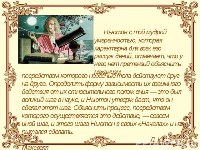 Ньютон с той мудрой умеренностью, которая характерна для всех его рассуждений, отмечает, что у него нет претензий объяснить механизм, Ньютон с той мудрой умеренностью, которая характерна для всех его рассуждений, отмечает, что у него нет претензий о…