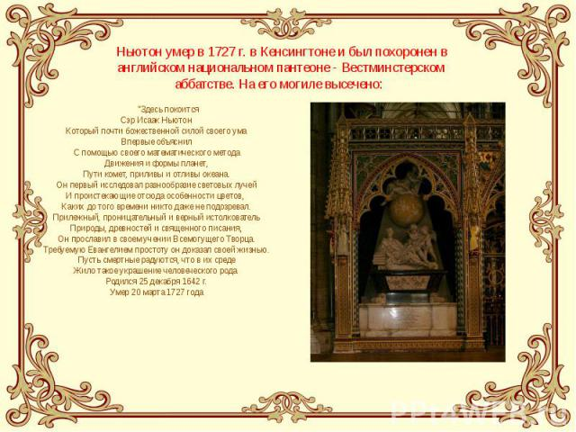 """Ньютон умер в 1727 г. в Кенсингтоне и был похоронен в английском национальном пантеоне - Вестминстерском аббатстве. На его могиле высечено: """"Здесь покоится Сэр Исаак Ньютон Который почти божественной силой своего ума Впервые объяснил С помощью …"""