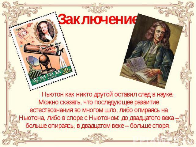 Заключение Ньютон как никто другой оставил след в науке. Можно сказать, что последующее развитие естествознания во многом шло, либо опираясь на Ньютона, либо в споре с Ньютоном: до двадцатого века – больше опираясь, в двадцатом веке – больше споря.