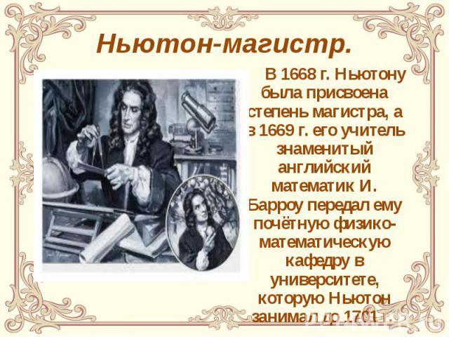 Ньютон-магистр. В 1668 г. Ньютону была присвоена степень магистра, а в 1669 г. его учитель знаменитый английский математик И. Барроу передал ему почётную физико-математическую кафедру в университете, которую Ньютон занимал до 1701 г.