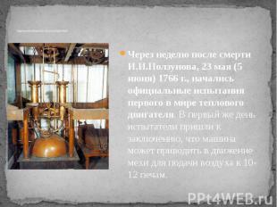 Запуск и последующая судьба изобретения Через неделю после смерти И.И.Ползунова,