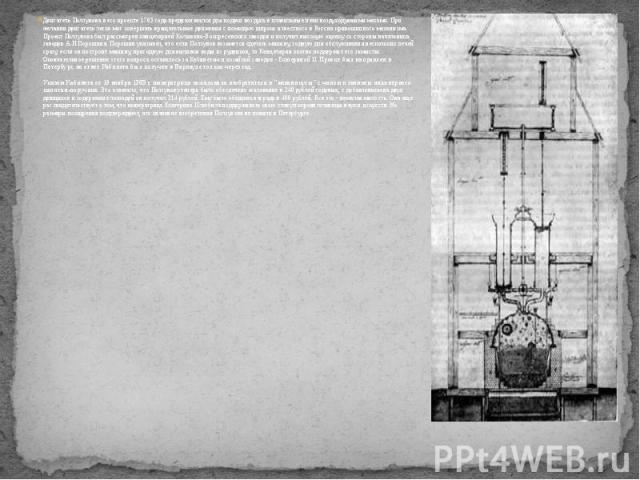 Двигатель Ползунова в его проекте 1763 года предназначался для подачи воздуха в плавильные печи воздуходувными мехами. При желании двигатель легко мог совершать вращательные движения с помощью широко известного в России кривошипного механизма. Проек…