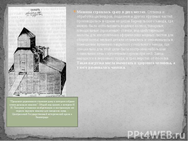 Машина строилась сразу в двух местах. Отливка и обработка цилиндров, поддонов и других крупных частей производилась в одном из цехов Барнаульского завода, где можно было использовать водяное колесо, токарные, плющильные (прокатные) станки, вододейст…
