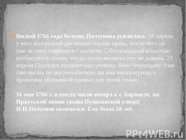 Весной 1766 года болезнь Ползунова усилилась. 18 апреля у него вочередной раз пошла горлом кровь, после чего он уже не смог подняться с постели. С беспощадной ясностью изобретатель понял, что до пуска машины ему не дожить. 21 апреля Ползунов продикт…