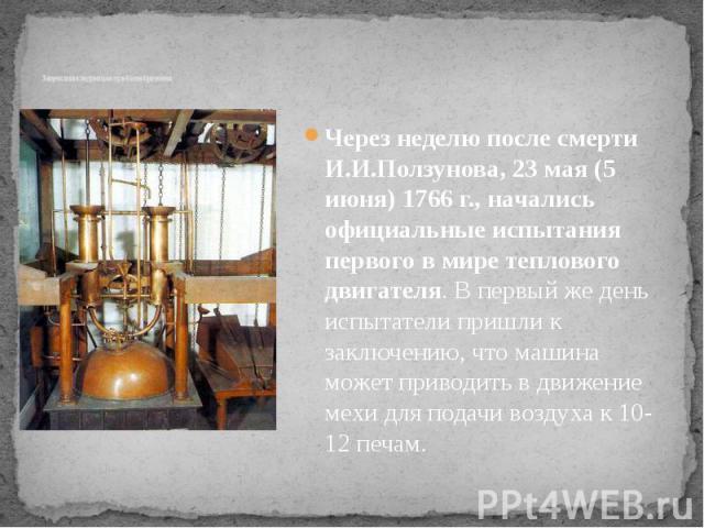 Запуск и последующая судьба изобретения Через неделю после смерти И.И.Ползунова, 23 мая (5 июня) 1766 г., начались официальные испытания первого в мире теплового двигателя. В первый же день испытатели пришли к заключению, что машина может приводить …