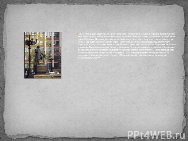 Масса легенд была выдумана об Иване Ползунове - изобретателе, создателе первой в России паровой машины и первого в мире двухцилиндрового двигателя. Однажды ночью, рассказывает в своей книге Марк Юдалевич, Ползунов, как сказочный Иванушка, поймал Жар…