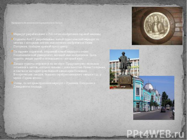 Турмаршрут по Ползуновским местам разрабатывают в Барнауле Маршрут разрабатывают к 250-летию изобретения паровой машины Студенты АлтГУ разрабатывают новый туристический маршрут по местам, с которыми связано имя великого изобретателя Ивана Ползунова,…
