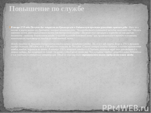 """Повышение по службе В январе 1759 года Ползунов был направлен на Красноярскую и Кабановскую пристани руководить приемом руды. Здесь он и получил в марте письмо от Христиани, которое начиналось так: """"Благороднейший и почтенный господин шихтмейст…"""