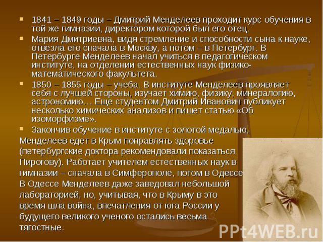 1841 – 1849 годы – Дмитрий Менделеев проходит курс обучения в той же гимназии, директором которой был его отец. 1841 – 1849 годы – Дмитрий Менделеев проходит курс обучения в той же гимназии, директором которой был его отец. Мария Дмитриевна, видя ст…