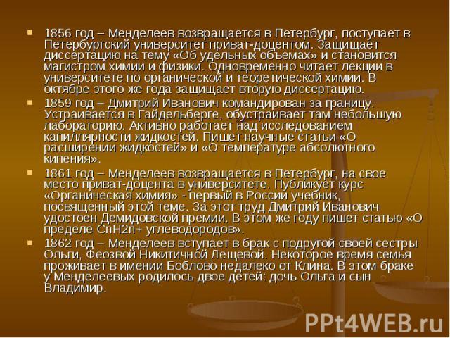 1856 год – Менделеев возвращается в Петербург, поступает в Петербургский университет приват-доцентом. Защищает диссертацию на тему «Об удельных объемах» и становится магистром химии и физики. Одновременно читает лекции в университете по органической…