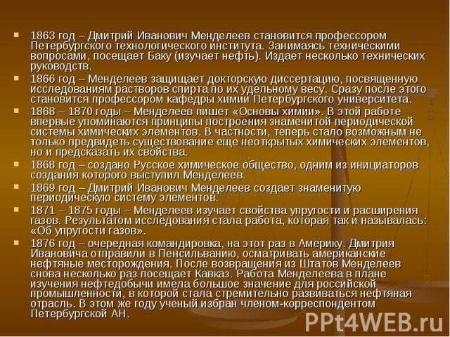 1863 год – Дмитрий Иванович Менделеев становится профессором Петербургского технологического института. Занимаясь техническими вопросами, посещает Баку (изучает нефть). Издает несколько технических руководств. 1863 год – Дмитрий Иванович Менделеев с…
