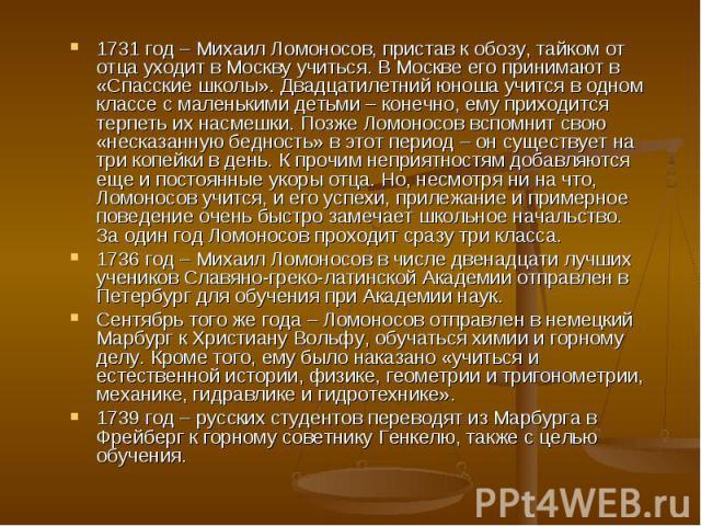 1731 год – Михаил Ломоносов, пристав к обозу, тайком от отца уходит в Москву учиться. В Москве его принимают в «Спасские школы». Двадцатилетний юноша учится в одном классе с маленькими детьми – конечно, ему приходится терпеть их насмешки. Позже Ломо…