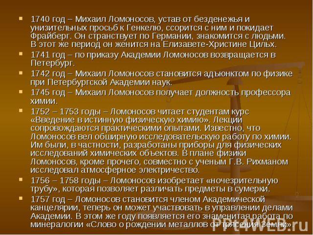 1740 год – Михаил Ломоносов, устав от безденежья и унизительных просьб к Генкелю, ссорится с ним и покидает Фрайберг. Он странствует по Германии, знакомится с людьми. В этот же период он женится на Елизавете-Христине Цильх. 1740 год – Михаил Ломонос…