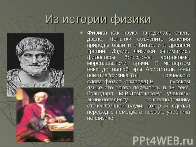 Физика как наука зародилась очень давно. Попытки объяснить явления природы были и в Китае, и в древней Греции, Индии. Физикой занимались философы, богословы, астрономы, мореплаватели, врачи. В четвертом веке до нашей эры Аристотель ввел понятие''физ…