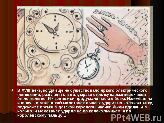 В XVIII веке, когда ещё не существовало яркого электрического освещения, разглядеть в полумраке стрелку карманных часов было нелегко. И часовщики придумали часы с боем. Нажмёшь на кнопку – и маленький молоточек в часах ударит по колокольчику, подска…
