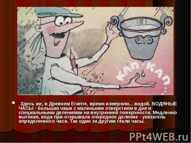 Здесь же, в Древнем Египте, время измеряли... водой. ВОДЯНЫЕ ЧАСЫ - большая чаша с маленьким отверстием в дне и специальными делениями на внутренней поверхности. Медленно вытекая, вода приоткрывала очередное деление - указатель определенного ча…