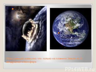 Пока ученым известно что только на планете Земля есть воздушная атмосфера