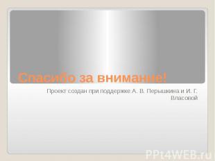 Спасибо за внимание! Проект создан при поддержке А. В. Перышкина и И. Г. Власово