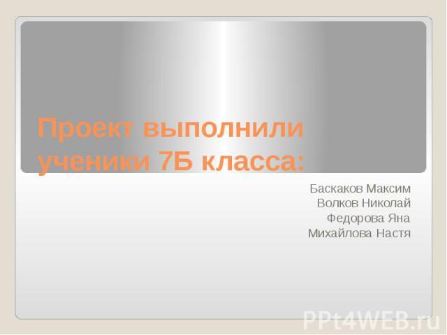 Проект выполнили ученики 7Б класса: Баскаков Максим Волков Николай Федорова Яна Михайлова Настя