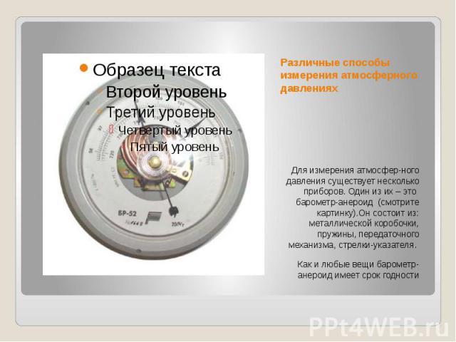 Различные способы измерения атмосферного давлениях Для измерения атмосфер-ного давления существует несколько приборов. Один из их – это барометр-анероид (смотрите картинку).Он состоит из: металлической коробочки, пружины, передаточного механизма, ст…