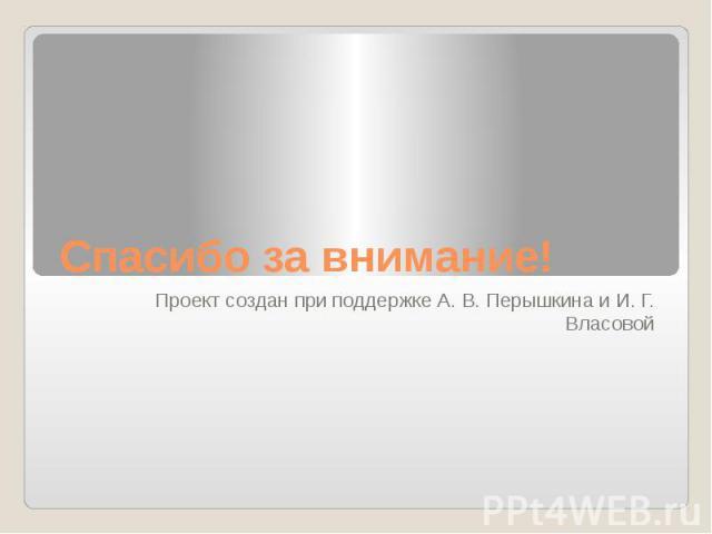Спасибо за внимание! Проект создан при поддержке А. В. Перышкина и И. Г. Власовой