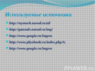 Используемые источники http://mymark.narod.ru/zd/ http://gannalv.narod.ru/img/ h