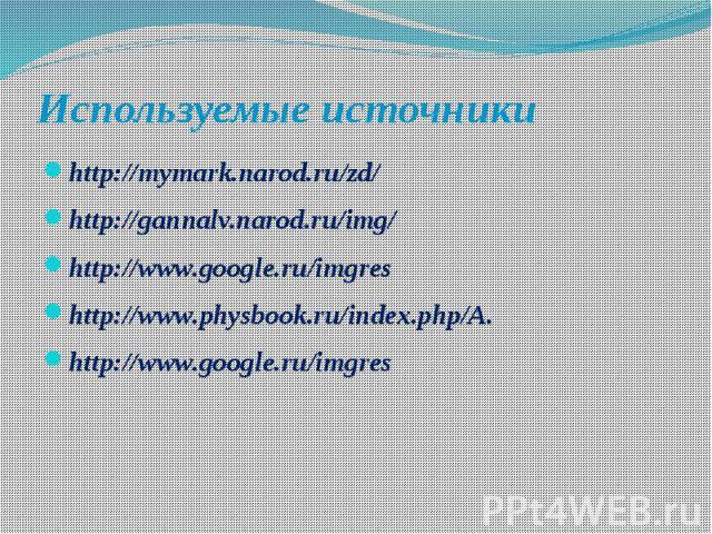 Используемые источники http://mymark.narod.ru/zd/ http://gannalv.narod.ru/img/ http://www.google.ru/imgres http://www.physbook.ru/index.php/A. http://www.google.ru/imgres
