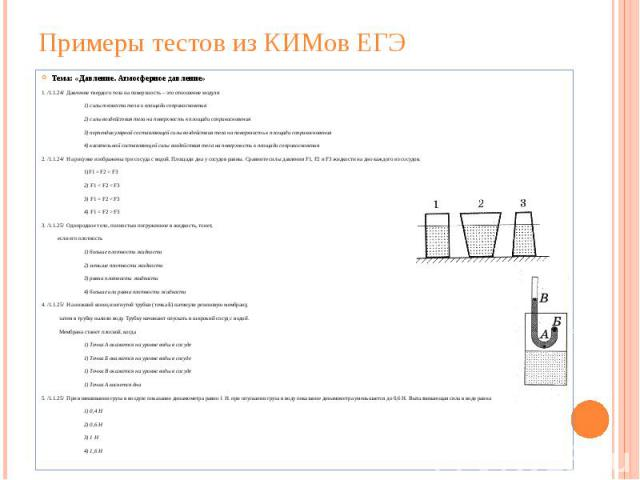 Примеры тестов из КИМов ЕГЭ Тема: «Давление. Атмосферное давление» 1. /1.1.24/ Давление твердого тела на поверхность – это отношение модуля 1) силы тяжести тела к площади соприкосновения 2) силы воздействия тела на поверхность к площади соприкоснове…