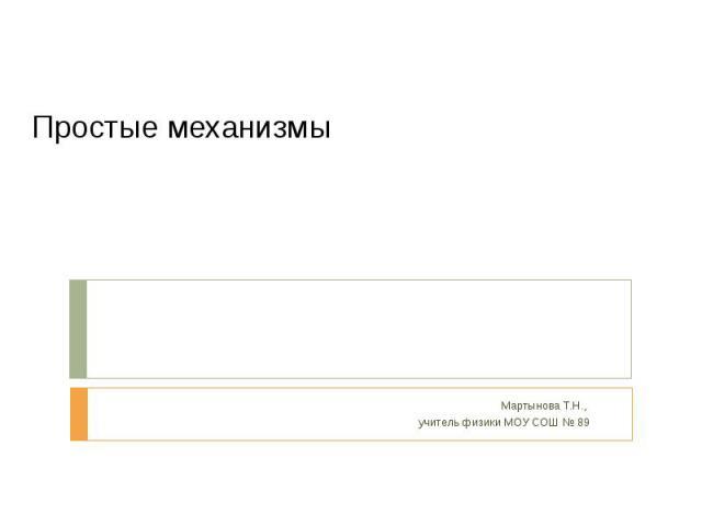 Простые механизмы Мартынова Т.Н., учитель физики МОУ СОШ № 89