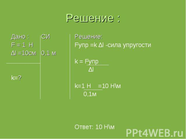 Дано : СИ Дано : СИ F = 1 Н ∆l =10см 0,1 м k=?